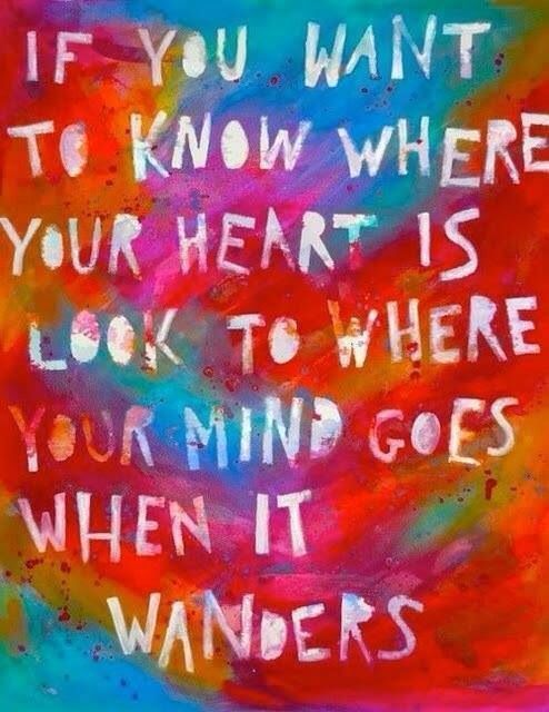 Where your heart is, look to where your mind goes!