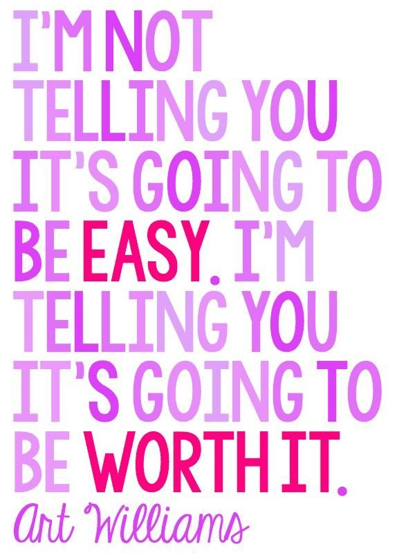 not going to be easy it's going to be worth it